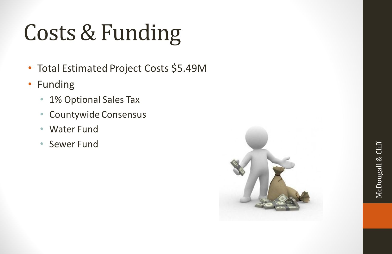 Costs & Funding Total Estimated Project Costs $5.49M Funding 1% Optional Sales Tax Countywide Consensus Water Fund Sewer Fund McDougall & Cliff
