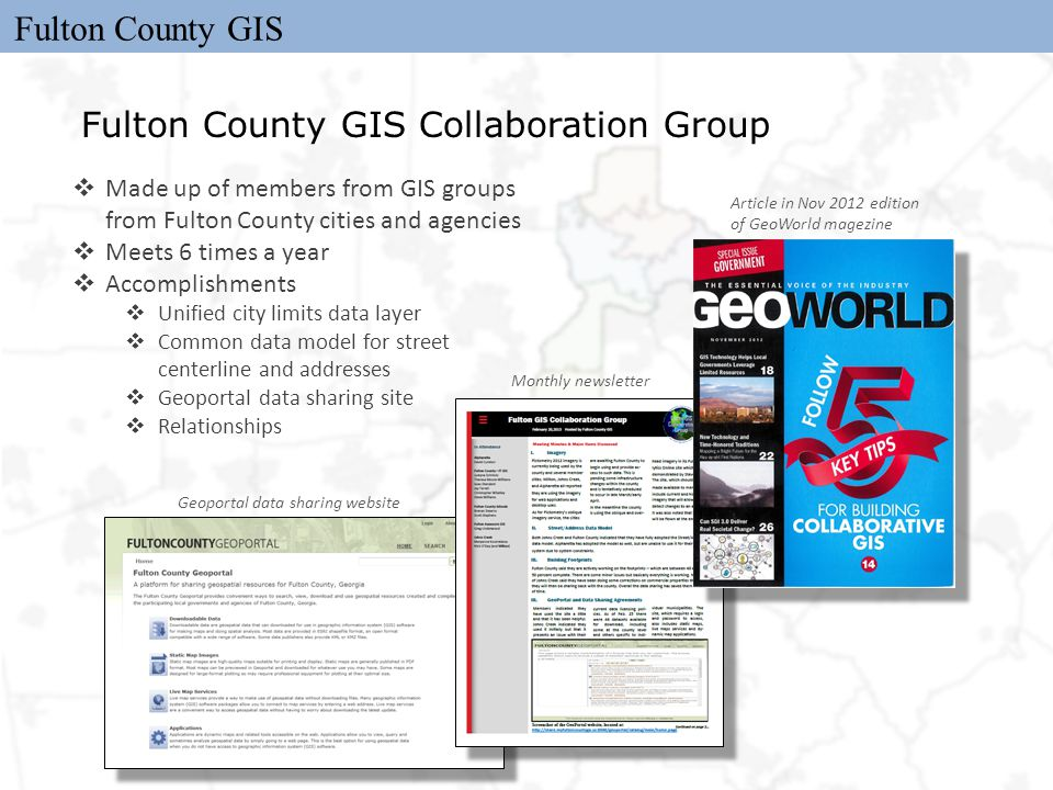 Fulton County GIS Fulton County GIS Collaboration Group  Made up of members from GIS groups from Fulton County cities and agencies  Meets 6 times a year  Accomplishments  Unified city limits data layer  Common data model for street centerline and addresses  Geoportal data sharing site  Relationships Article in Nov 2012 edition of GeoWorld magezine Monthly newsletter Geoportal data sharing website