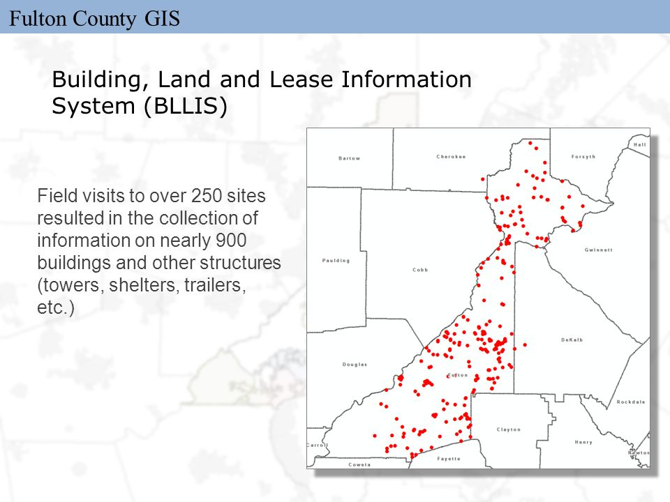 Fulton County GIS Building, Land and Lease Information System (BLLIS) Field visits to over 250 sites resulted in the collection of information on nearly 900 buildings and other structures (towers, shelters, trailers, etc.)