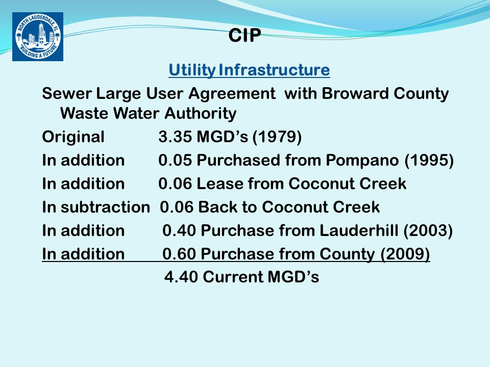 Utility Infrastructure Sewer Large User Agreement with Broward County Waste Water Authority Original 3.35 MGD's (1979) In addition 0.05 Purchased from Pompano (1995) In addition 0.06 Lease from Coconut Creek In subtraction 0.06 Back to Coconut Creek In addition 0.40 Purchase from Lauderhill (2003) In addition 0.60 Purchase from County (2009) 4.40 Current MGD's CIP