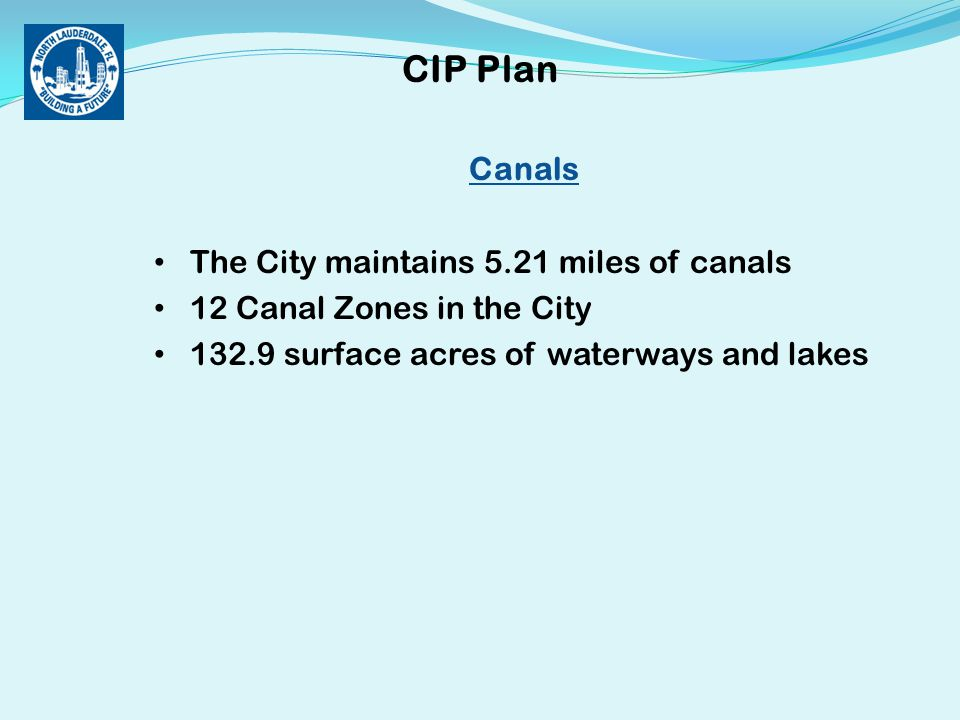 Canals The City maintains 5.21 miles of canals 12 Canal Zones in the City 132.9 surface acres of waterways and lakes CIP Plan