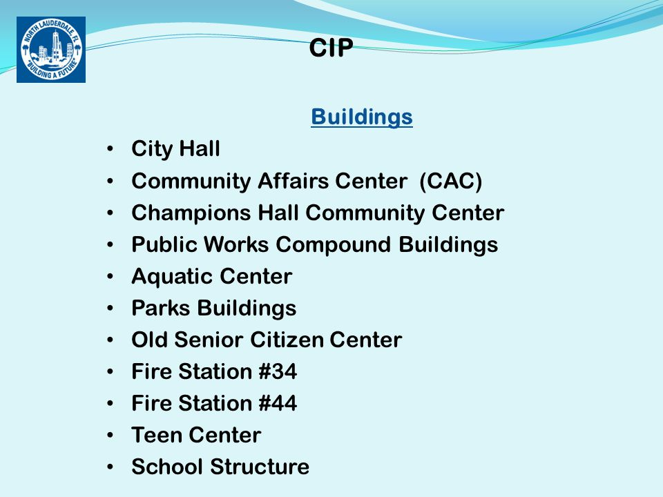 Buildings City Hall Community Affairs Center (CAC) Champions Hall Community Center Public Works Compound Buildings Aquatic Center Parks Buildings Old Senior Citizen Center Fire Station #34 Fire Station #44 Teen Center School Structure CIP
