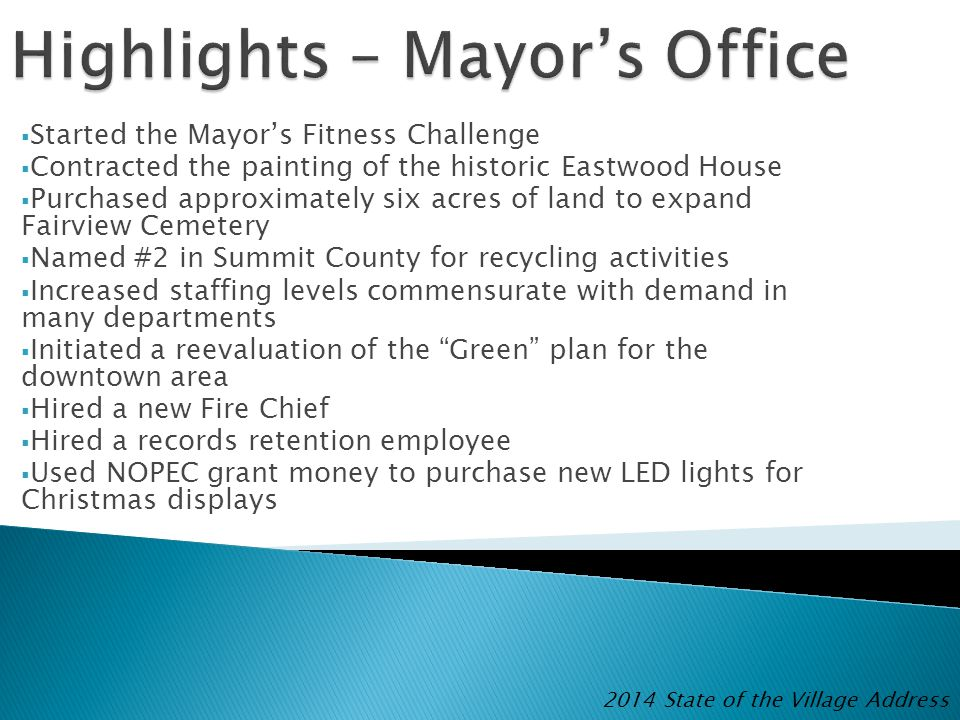  Started the Mayor's Fitness Challenge  Contracted the painting of the historic Eastwood House  Purchased approximately six acres of land to expand Fairview Cemetery  Named #2 in Summit County for recycling activities  Increased staffing levels commensurate with demand in many departments  Initiated a reevaluation of the Green plan for the downtown area  Hired a new Fire Chief  Hired a records retention employee  Used NOPEC grant money to purchase new LED lights for Christmas displays 2014 State of the Village Address