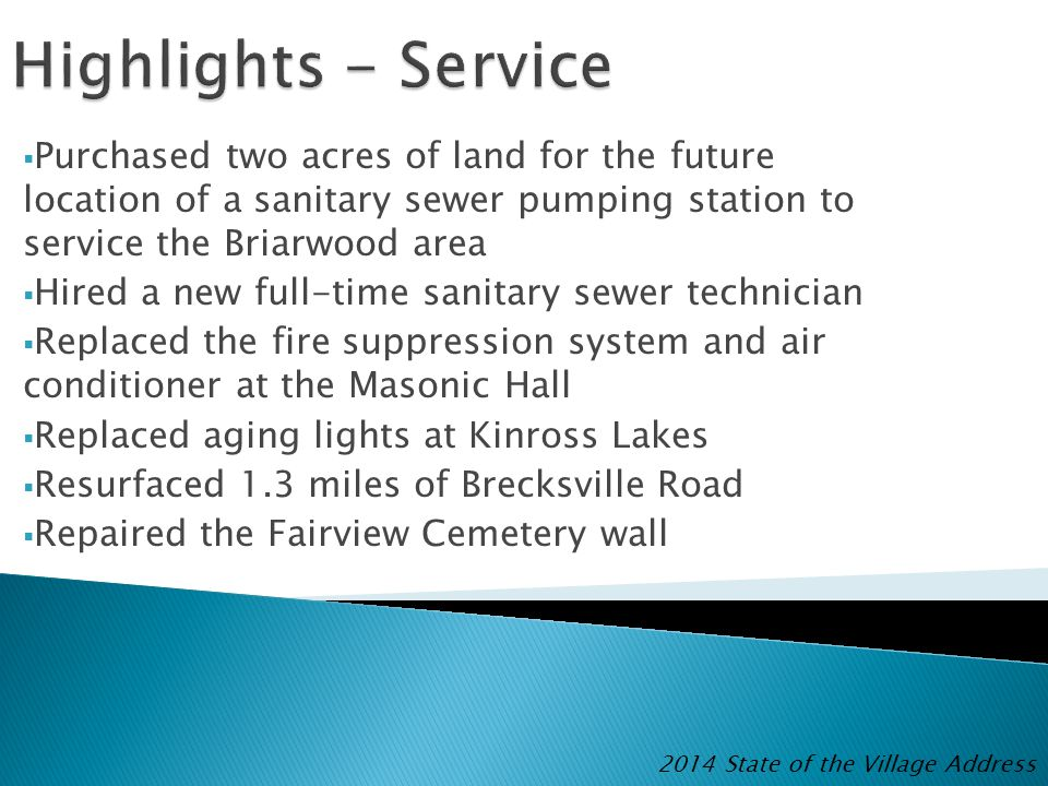  Purchased two acres of land for the future location of a sanitary sewer pumping station to service the Briarwood area  Hired a new full-time sanitary sewer technician  Replaced the fire suppression system and air conditioner at the Masonic Hall  Replaced aging lights at Kinross Lakes  Resurfaced 1.3 miles of Brecksville Road  Repaired the Fairview Cemetery wall 2014 State of the Village Address