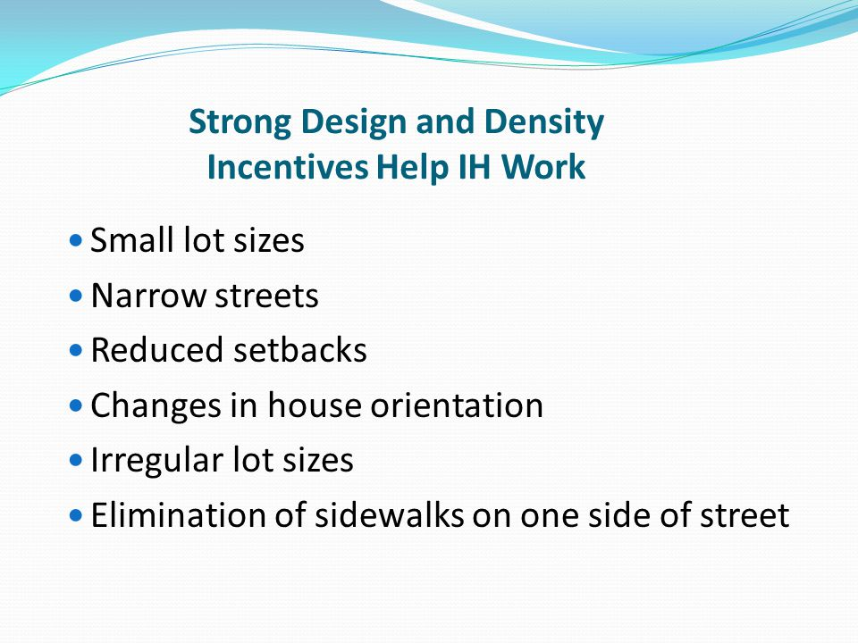 Strong Design and Density Incentives Help IH Work Small lot sizes Narrow streets Reduced setbacks Changes in house orientation Irregular lot sizes Eli