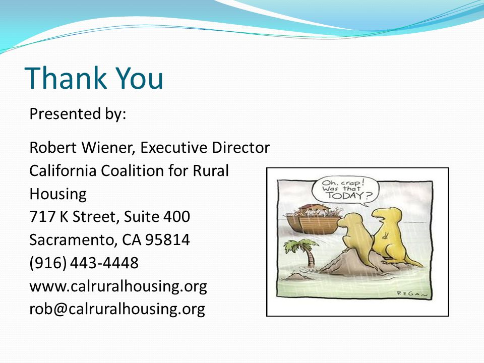 Thank You Presented by: Robert Wiener, Executive Director California Coalition for Rural Housing 717 K Street, Suite 400 Sacramento, CA 95814 (916) 44