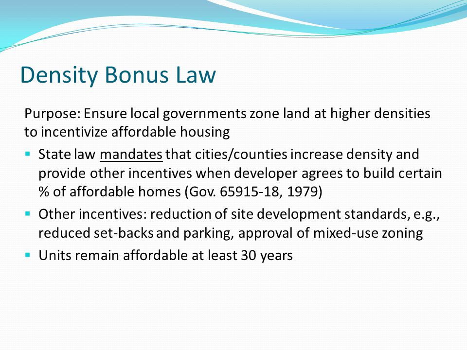 Density Bonus Law Purpose: Ensure local governments zone land at higher densities to incentivize affordable housing  State law mandates that cities/c