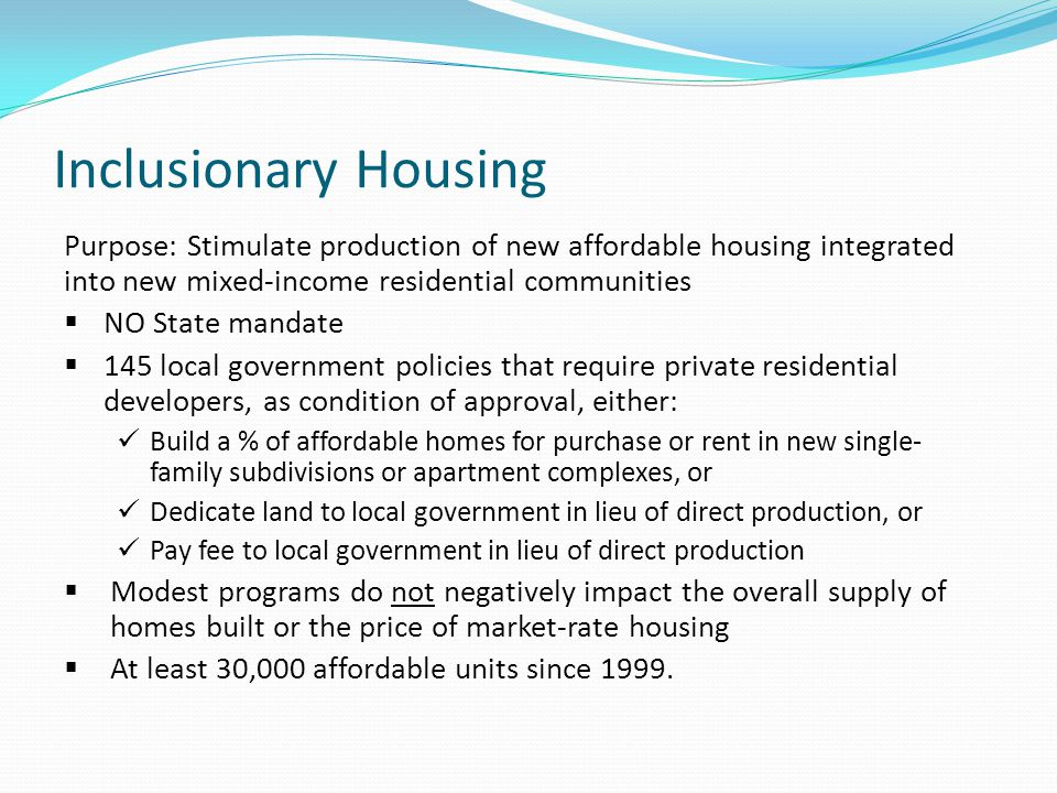 Inclusionary Housing Purpose: Stimulate production of new affordable housing integrated into new mixed-income residential communities  NO State manda
