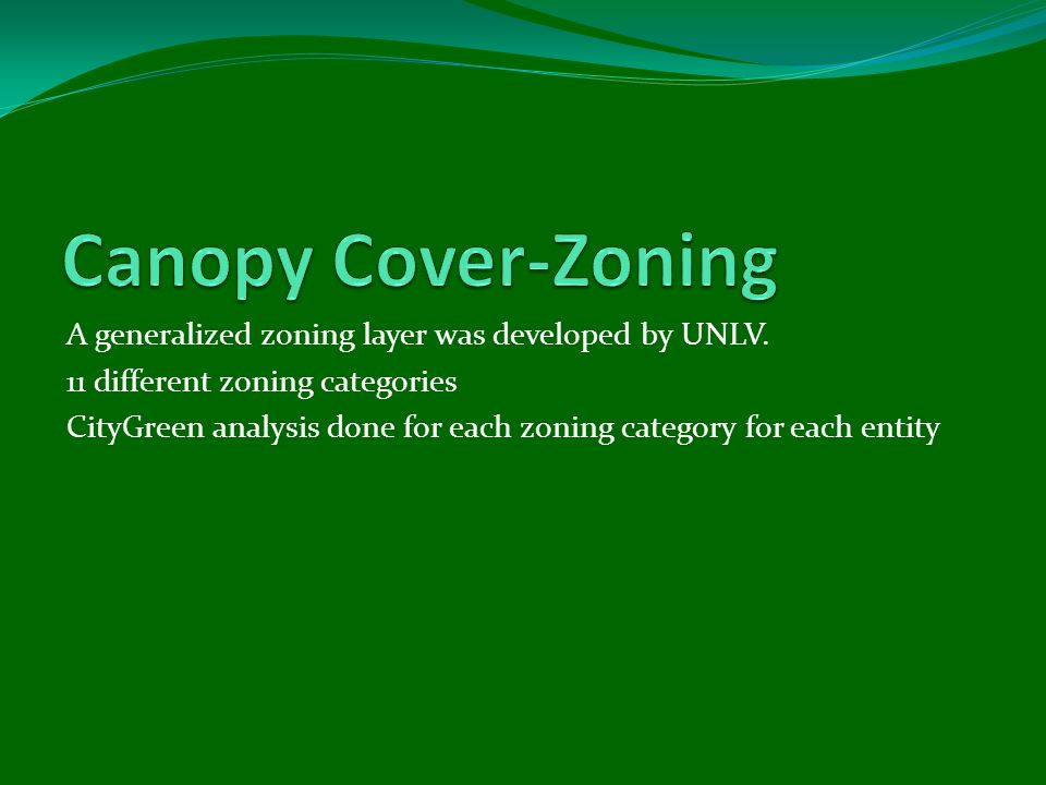 A generalized zoning layer was developed by UNLV. 11 different zoning categories CityGreen analysis done for each zoning category for each entity