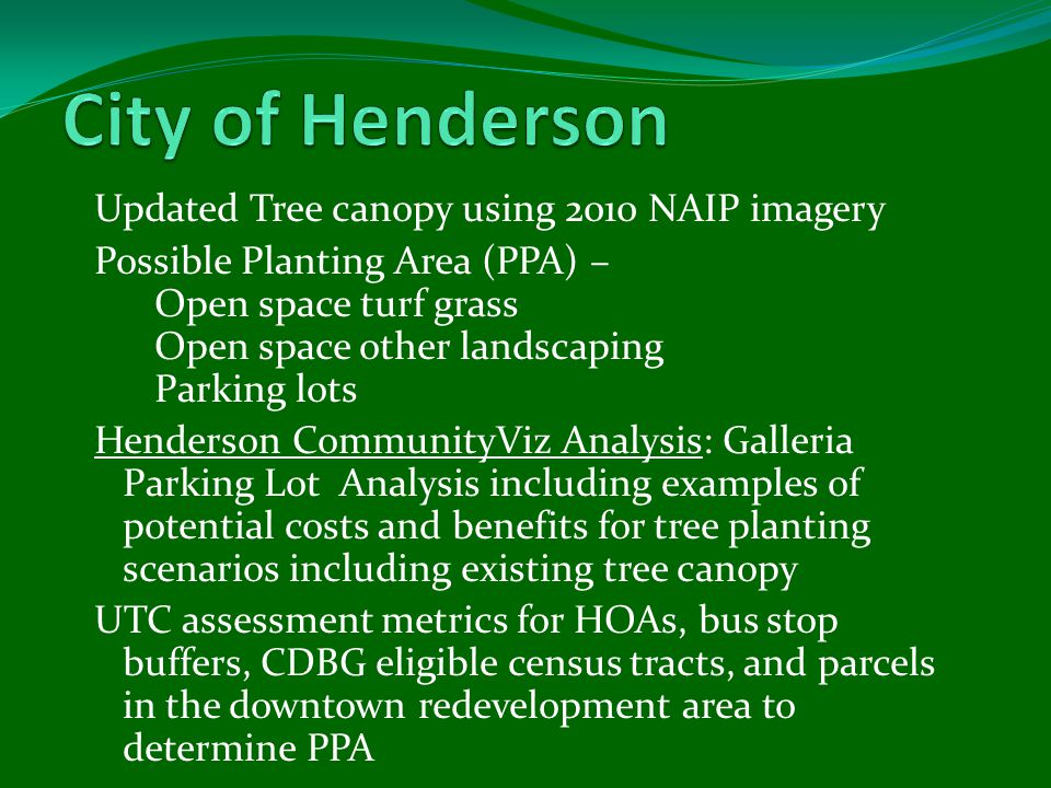 Updated Tree canopy using 2010 NAIP imagery Possible Planting Area (PPA) – Open space turf grass Open space other landscaping Parking lots Henderson CommunityViz Analysis: Galleria Parking Lot Analysis including examples of potential costs and benefits for tree planting scenarios including existing tree canopy UTC assessment metrics for HOAs, bus stop buffers, CDBG eligible census tracts, and parcels in the downtown redevelopment area to determine PPA