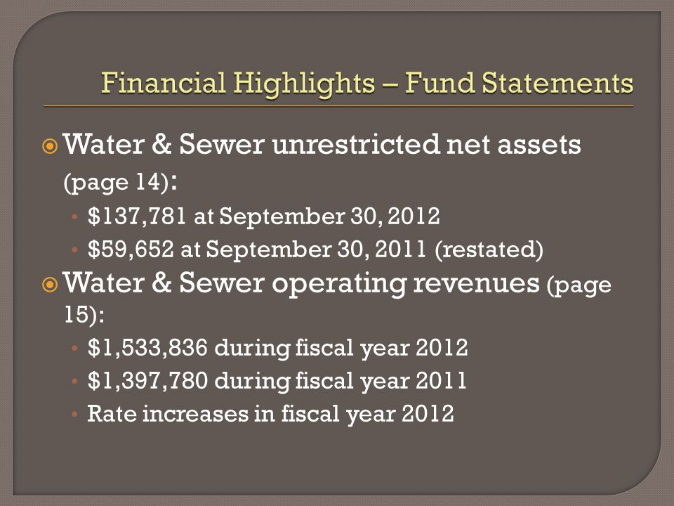  Water & Sewer unrestricted net assets (page 14) : $137,781 at September 30, 2012 $59,652 at September 30, 2011 (restated)  Water & Sewer operating revenues (page 15): $1,533,836 during fiscal year 2012 $1,397,780 during fiscal year 2011 Rate increases in fiscal year 2012