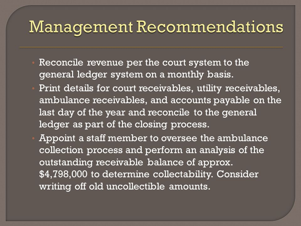 Reconcile revenue per the court system to the general ledger system on a monthly basis. Print details for court receivables, utility receivables, ambu