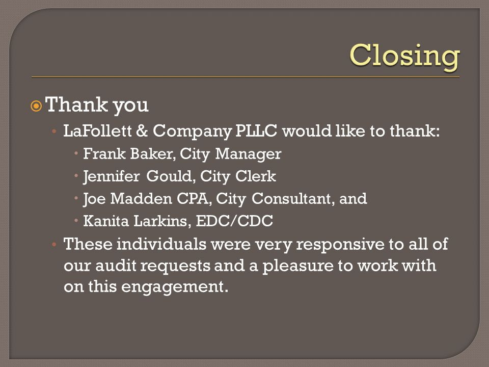  Thank you LaFollett & Company PLLC would like to thank:  Frank Baker, City Manager  Jennifer Gould, City Clerk  Joe Madden CPA, City Consultant, and  Kanita Larkins, EDC/CDC These individuals were very responsive to all of our audit requests and a pleasure to work with on this engagement.