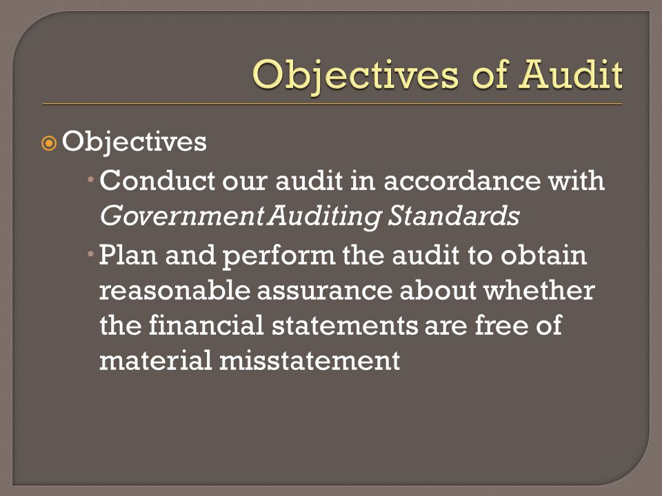  Objectives  Conduct our audit in accordance with Government Auditing Standards  Plan and perform the audit to obtain reasonable assurance about whether the financial statements are free of material misstatement