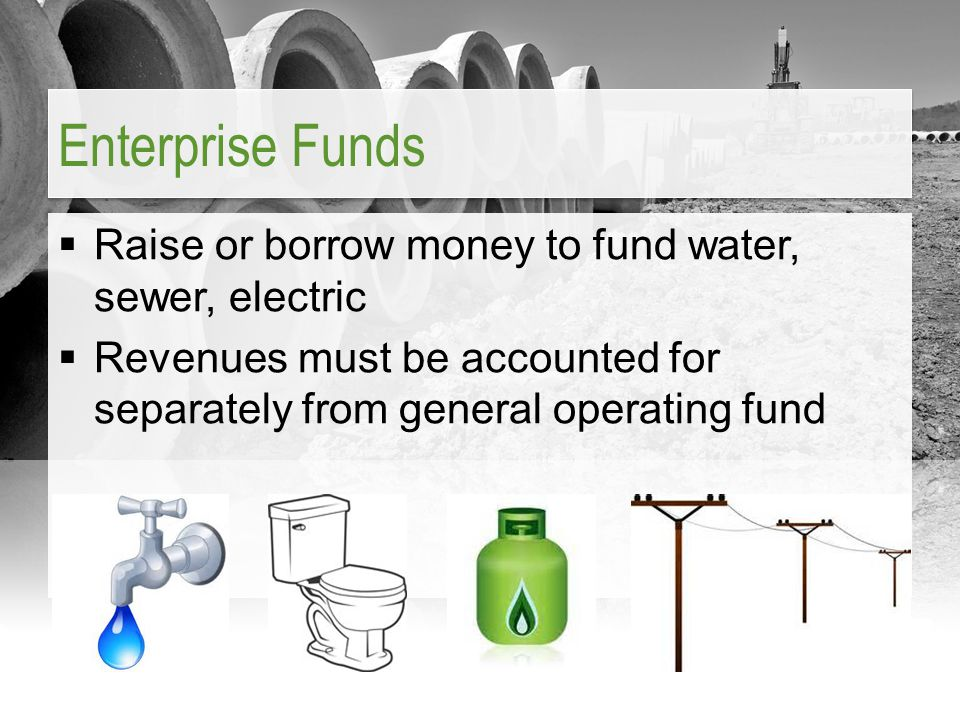Enterprise Funds  Raise or borrow money to fund water, sewer, electric  Revenues must be accounted for separately from general operating fund