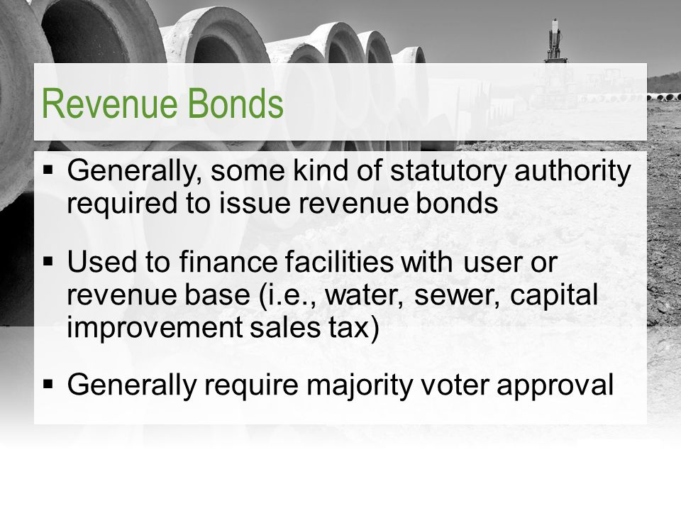  Generally, some kind of statutory authority required to issue revenue bonds  Used to finance facilities with user or revenue base (i.e., water, sew