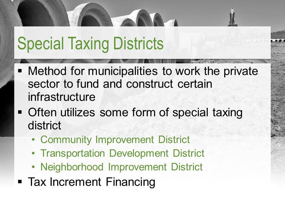  Method for municipalities to work the private sector to fund and construct certain infrastructure  Often utilizes some form of special taxing distr