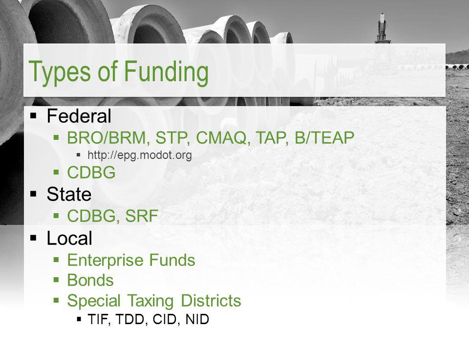  Federal  BRO/BRM, STP, CMAQ, TAP, B/TEAP  http://epg.modot.org  CDBG  State  CDBG, SRF  Local  Enterprise Funds  Bonds  Special Taxing Districts  TIF, TDD, CID, NID Types of Funding