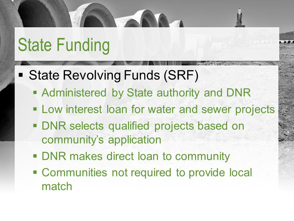  State Revolving Funds (SRF)  Administered by State authority and DNR  Low interest loan for water and sewer projects  DNR selects qualified proje
