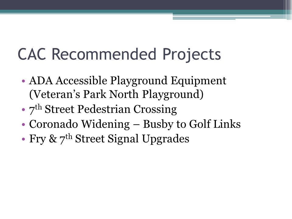 CAC Recommended Projects ADA Accessible Playground Equipment (Veteran's Park North Playground) 7 th Street Pedestrian Crossing Coronado Widening – Busby to Golf Links Fry & 7 th Street Signal Upgrades