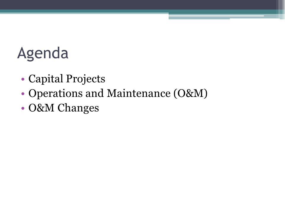 Agenda Capital Projects Operations and Maintenance (O&M) O&M Changes