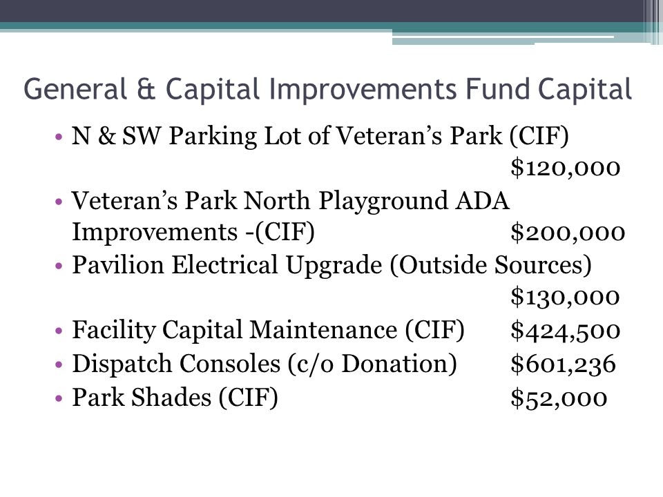 General & Capital Improvements Fund Capital N & SW Parking Lot of Veteran's Park (CIF) $120,000 Veteran's Park North Playground ADA Improvements -(CIF)$200,000 Pavilion Electrical Upgrade (Outside Sources) $130,000 Facility Capital Maintenance (CIF)$424,500 Dispatch Consoles (c/o Donation)$601,236 Park Shades (CIF)$52,000