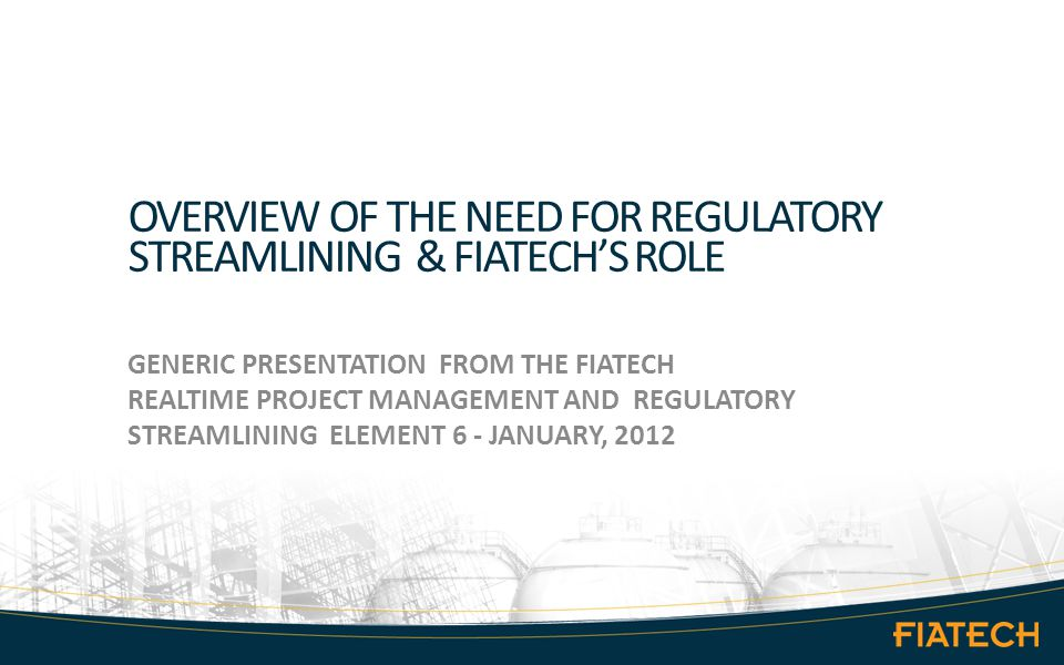 OVERVIEW OF THE NEED FOR REGULATORY STREAMLINING & FIATECH'S ROLE GENERIC PRESENTATION FROM THE FIATECH REALTIME PROJECT MANAGEMENT AND REGULATORY STREAMLINING ELEMENT 6 - JANUARY, 2012