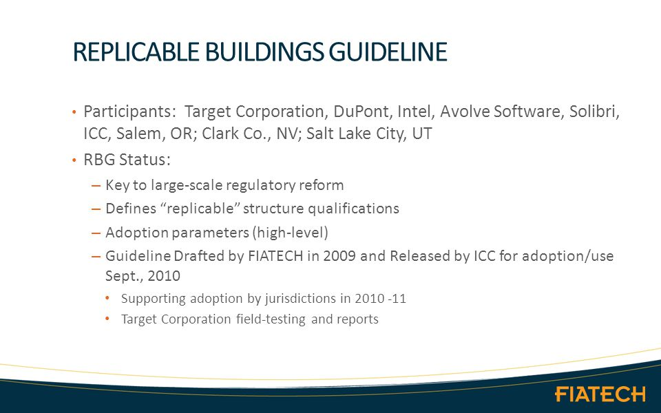 REPLICABLE BUILDINGS GUIDELINE Participants: Target Corporation, DuPont, Intel, Avolve Software, Solibri, ICC, Salem, OR; Clark Co., NV; Salt Lake City, UT RBG Status: – Key to large-scale regulatory reform – Defines replicable structure qualifications – Adoption parameters (high-level) – Guideline Drafted by FIATECH in 2009 and Released by ICC for adoption/use Sept., 2010 Supporting adoption by jurisdictions in 2010 -11 Target Corporation field-testing and reports