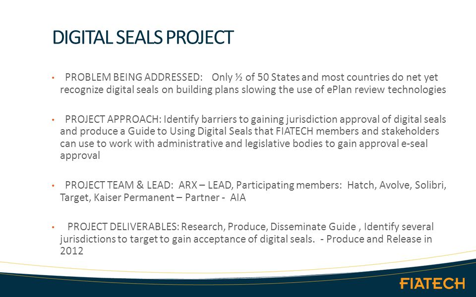 DIGITAL SEALS PROJECT PROBLEM BEING ADDRESSED: Only ½ of 50 States and most countries do net yet recognize digital seals on building plans slowing the use of ePlan review technologies PROJECT APPROACH: Identify barriers to gaining jurisdiction approval of digital seals and produce a Guide to Using Digital Seals that FIATECH members and stakeholders can use to work with administrative and legislative bodies to gain approval e-seal approval PROJECT TEAM & LEAD: ARX – LEAD, Participating members: Hatch, Avolve, Solibri, Target, Kaiser Permanent – Partner - AIA PROJECT DELIVERABLES: Research, Produce, Disseminate Guide, Identify several jurisdictions to target to gain acceptance of digital seals.