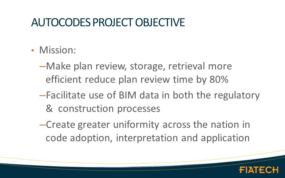 AUTOCODES PROJECT OBJECTIVE Mission: – Make plan review, storage, retrieval more efficient reduce plan review time by 80% – Facilitate use of BIM data in both the regulatory & construction processes – Create greater uniformity across the nation in code adoption, interpretation and application