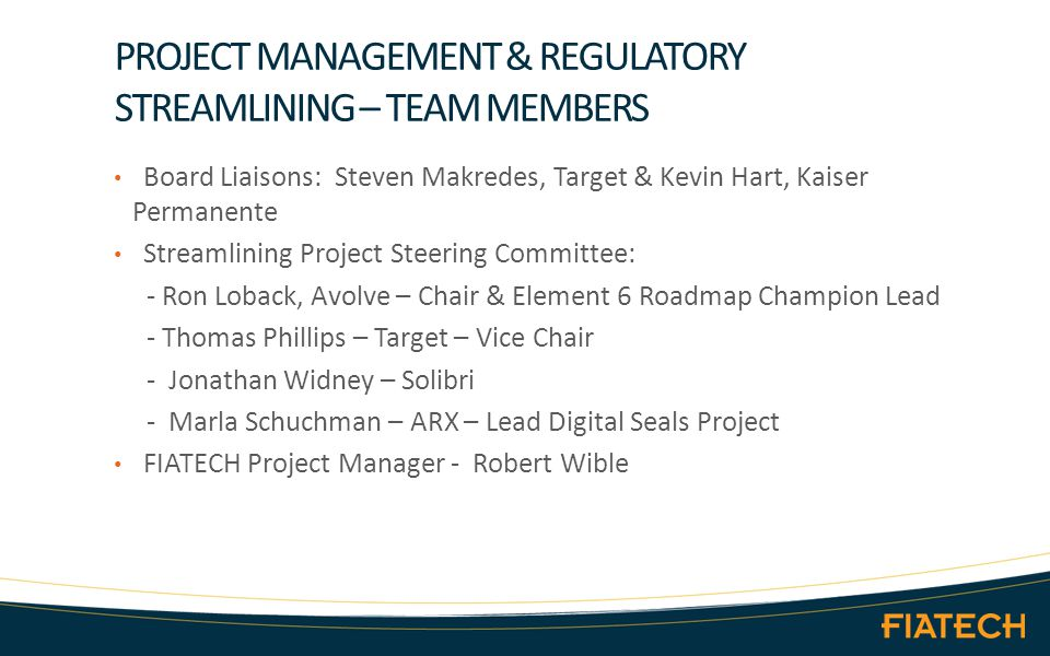 PROJECT MANAGEMENT & REGULATORY STREAMLINING – TEAM MEMBERS Board Liaisons: Steven Makredes, Target & Kevin Hart, Kaiser Permanente Streamlining Project Steering Committee: - Ron Loback, Avolve – Chair & Element 6 Roadmap Champion Lead - Thomas Phillips – Target – Vice Chair - Jonathan Widney – Solibri - Marla Schuchman – ARX – Lead Digital Seals Project FIATECH Project Manager - Robert Wible