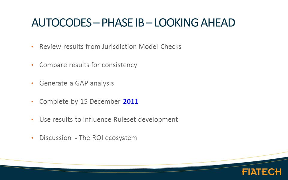 AUTOCODES – PHASE IB – LOOKING AHEAD Review results from Jurisdiction Model Checks Compare results for consistency Generate a GAP analysis Complete by 15 December 2011 Use results to influence Ruleset development Discussion - The ROI ecosystem