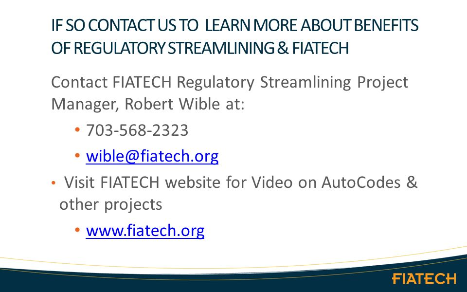 IF SO CONTACT US TO LEARN MORE ABOUT BENEFITS OF REGULATORY STREAMLINING & FIATECH Contact FIATECH Regulatory Streamlining Project Manager, Robert Wible at: 703-568-2323 wible@fiatech.org Visit FIATECH website for Video on AutoCodes & other projects www.fiatech.org