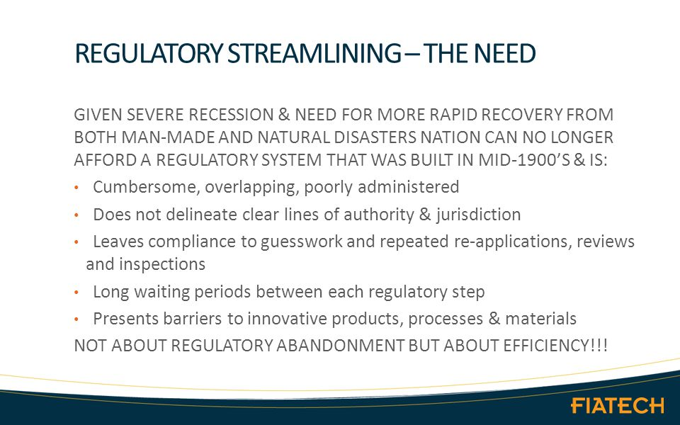 REGULATORY STREAMLINING – THE NEED GIVEN SEVERE RECESSION & NEED FOR MORE RAPID RECOVERY FROM BOTH MAN-MADE AND NATURAL DISASTERS NATION CAN NO LONGER AFFORD A REGULATORY SYSTEM THAT WAS BUILT IN MID-1900'S & IS: Cumbersome, overlapping, poorly administered Does not delineate clear lines of authority & jurisdiction Leaves compliance to guesswork and repeated re-applications, reviews and inspections Long waiting periods between each regulatory step Presents barriers to innovative products, processes & materials NOT ABOUT REGULATORY ABANDONMENT BUT ABOUT EFFICIENCY!!!