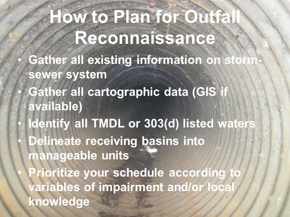 How to Plan for Outfall Reconnaissance Gather all existing information on storm- sewer system Gather all cartographic data (GIS if available) Identify all TMDL or 303(d) listed waters Delineate receiving basins into manageable units Prioritize your schedule according to variables of impairment and/or local knowledge