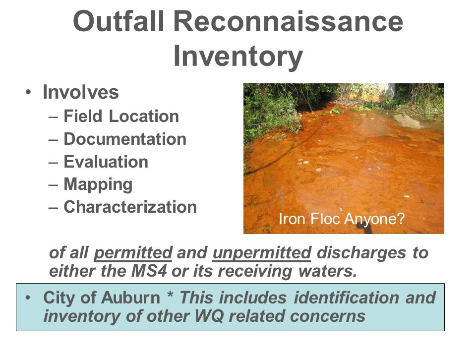 An Outfall Reconnaissance Inventory Should be Done to: Meet/Exceed IDDE component of MS4 permit **Can be Low Cost Familiarization of jurisdiction ID other concerns (erosion etc.) ID maintenance concerns Assess All SS aerial crossings ID BMP opportunities (restoration) Most importantly - to gain intimate knowledge of your system