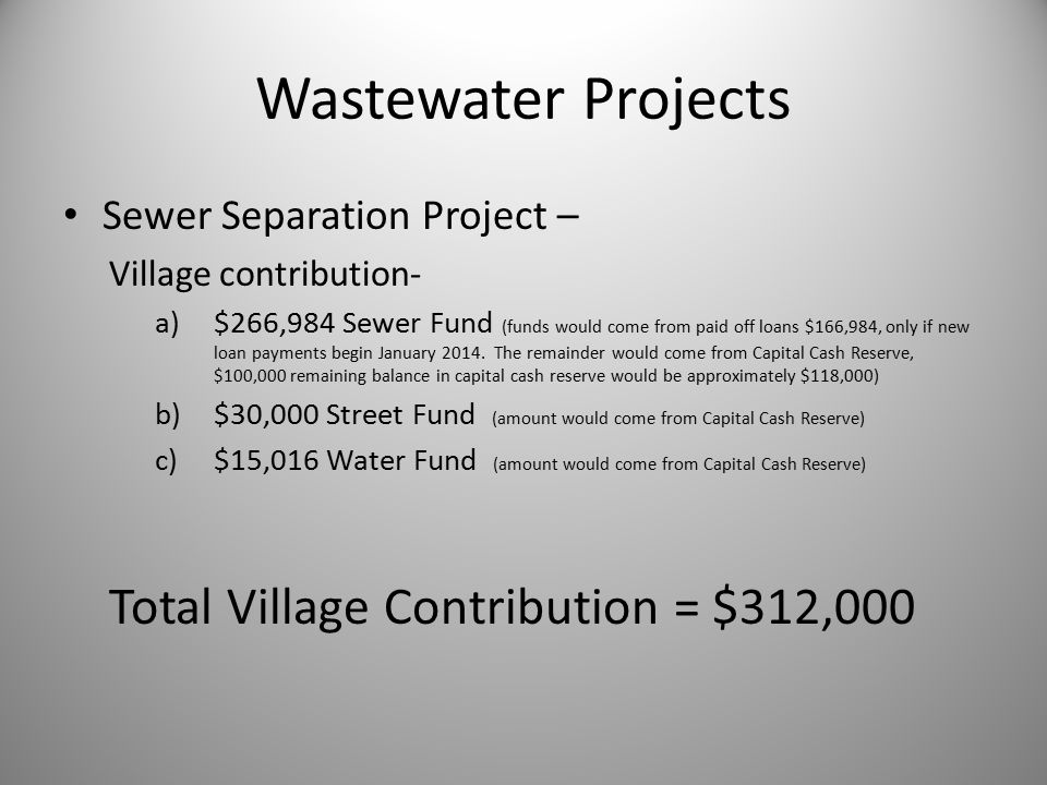 Wastewater Projects Sewer Separation Project – Village contribution- a)$266,984 Sewer Fund (funds would come from paid off loans $166,984, only if new loan payments begin January 2014.
