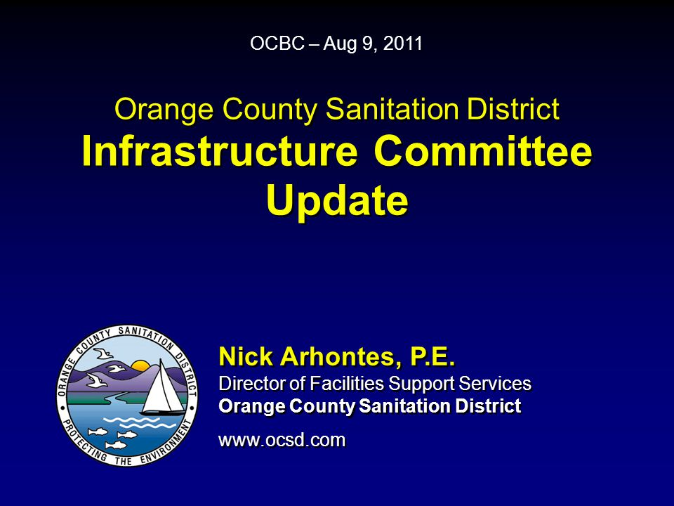 Orange County Sanitation District Infrastructure Committee Update OCBC – Aug 9, 2011 Nick Arhontes, P.E.