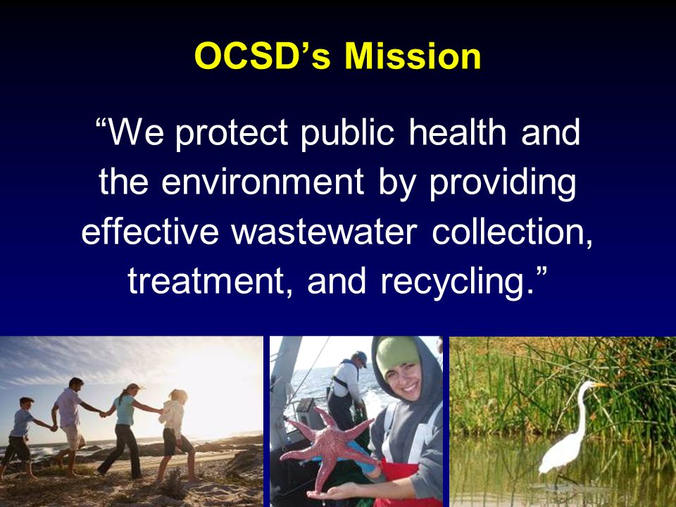 OCSD's Mission We protect public health and the environment by providing effective wastewater collection, treatment, and recycling.