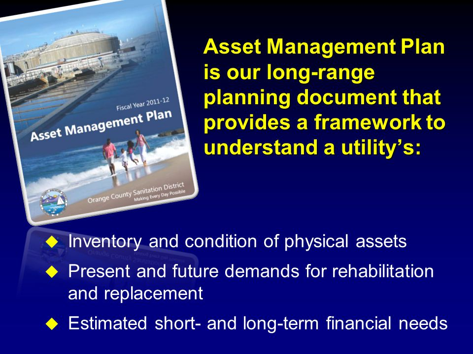 Asset Management Plan is our long-range planning document that provides a framework to understand a utility's:  Inventory and condition of physical assets  Present and future demands for rehabilitation and replacement  Estimated short- and long-term financial needs
