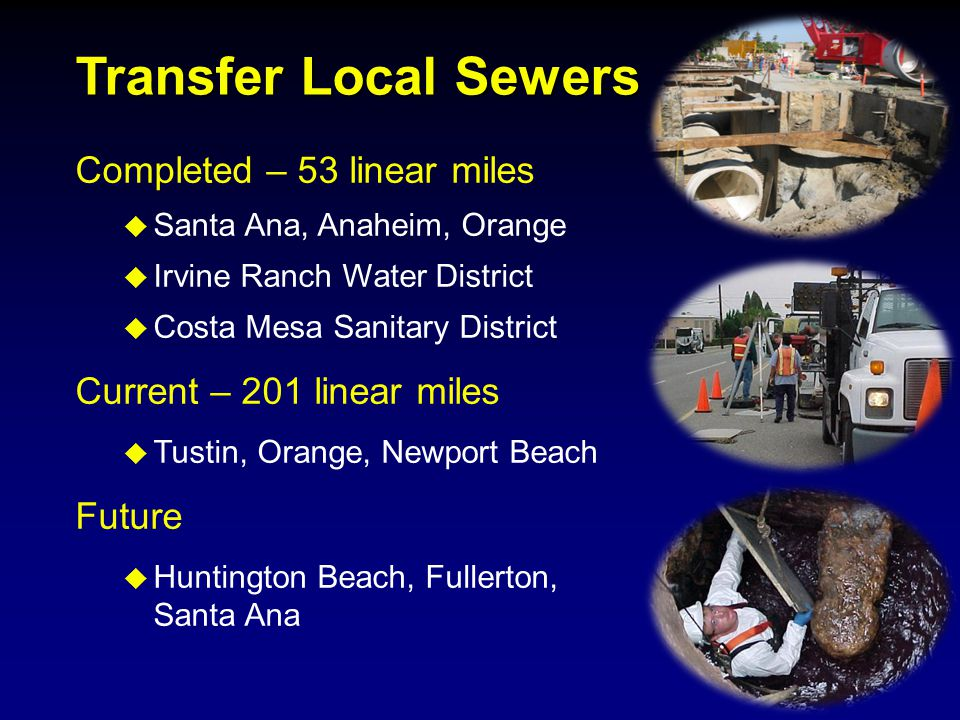 Completed – 53 linear miles  Santa Ana, Anaheim, Orange  Irvine Ranch Water District  Costa Mesa Sanitary District Current – 201 linear miles  Tustin, Orange, Newport Beach Future  Huntington Beach, Fullerton, Santa Ana Transfer Local Sewers