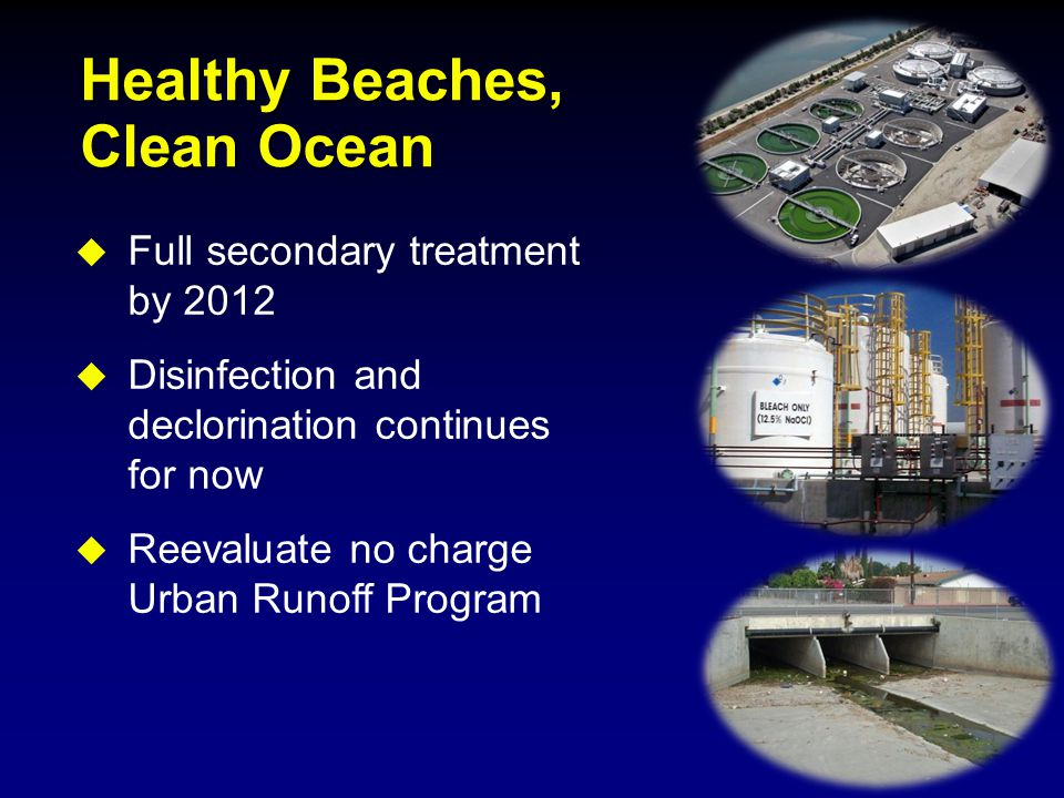 Healthy Beaches, Clean Ocean  Full secondary treatment by 2012  Disinfection and declorination continues for now  Reevaluate no charge Urban Runoff Program