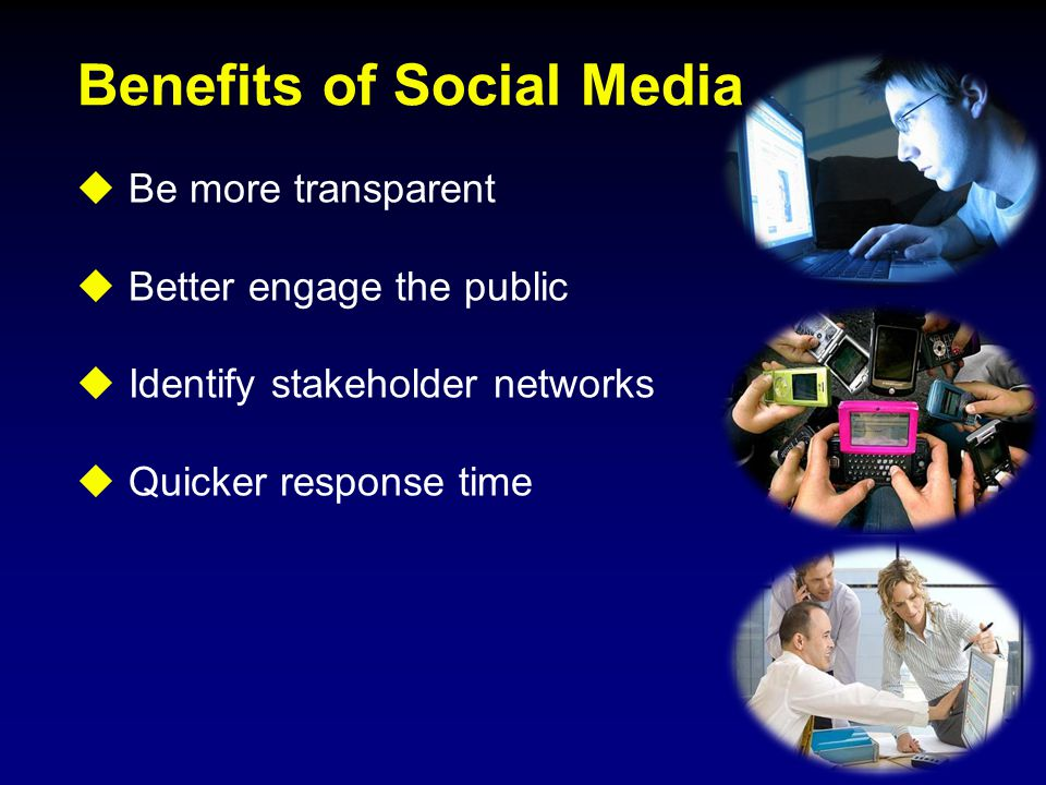 Benefits of Social Media  Be more transparent  Better engage the public  Identify stakeholder networks  Quicker response time
