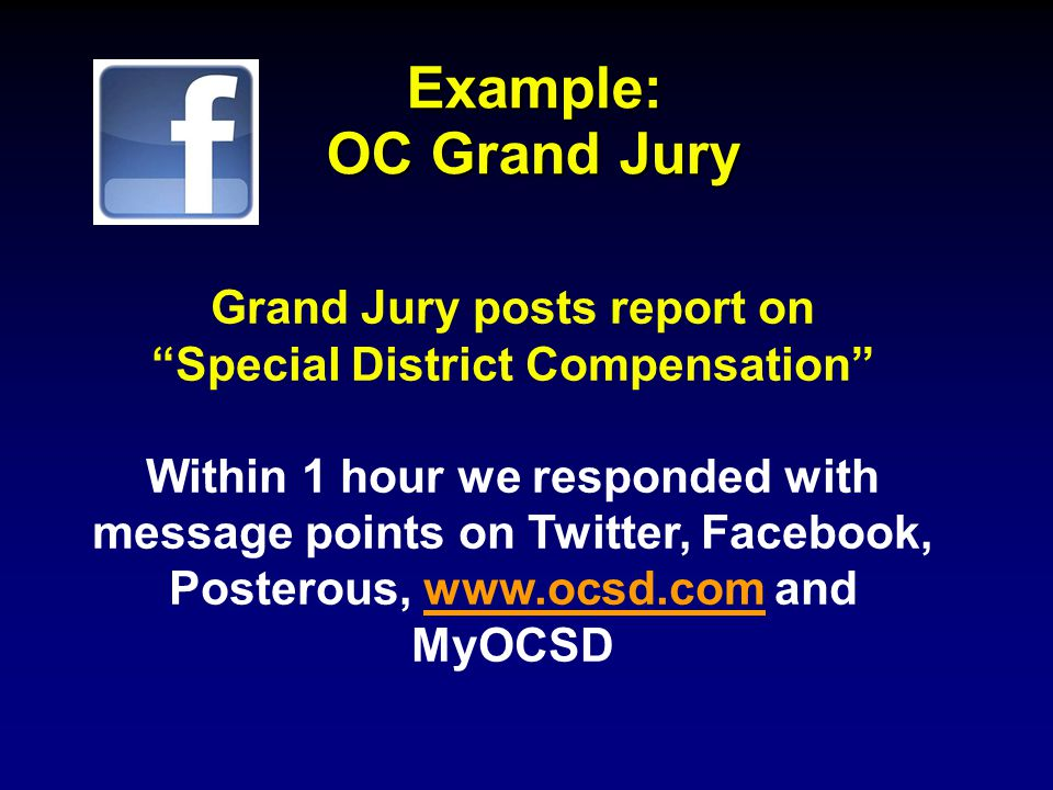 Example: OC Grand Jury Grand Jury posts report on Special District Compensation Within 1 hour we responded with message points on Twitter, Facebook, Posterous, www.ocsd.com and MyOCSDwww.ocsd.com