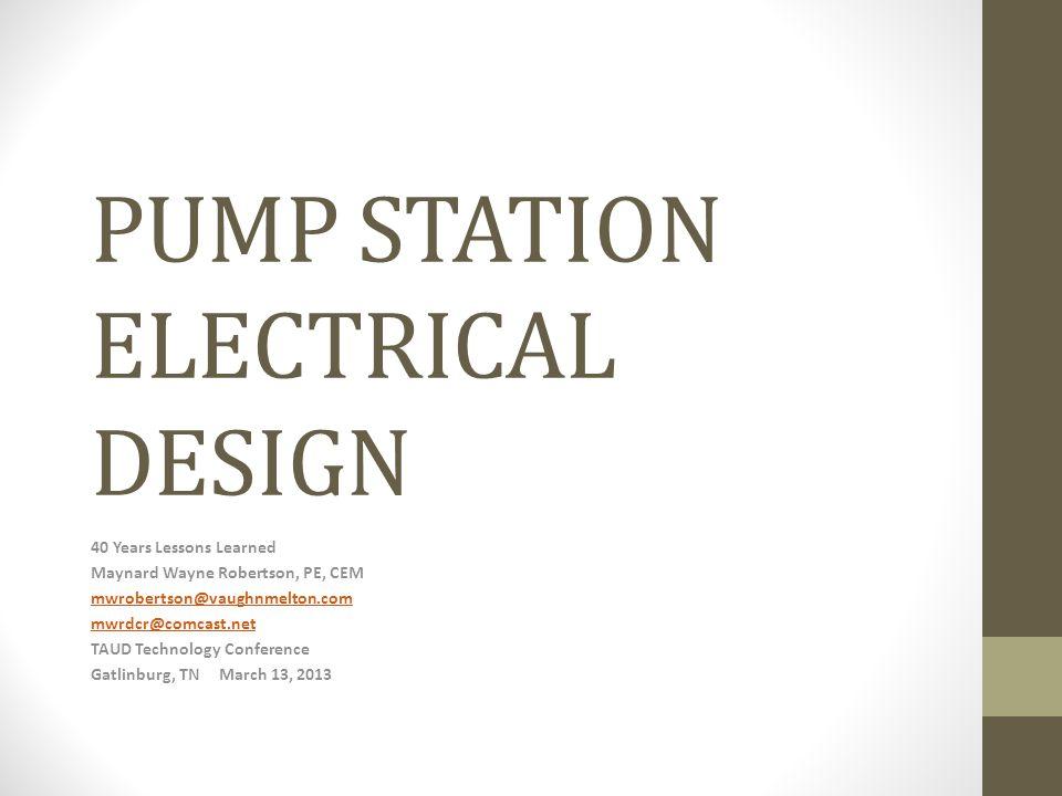 PUMP STATION ELECTRICAL DESIGN 40 Years Lessons Learned Maynard Wayne Robertson, PE, CEM mwrobertson@vaughnmelton.com mwrdcr@comcast.net TAUD Technolo