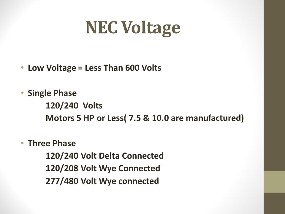 NEC Voltage Low Voltage = Less Than 600 Volts Single Phase 120/240 Volts Motors 5 HP or Less( 7.5 & 10.0 are manufactured) Three Phase 120/240 Volt De