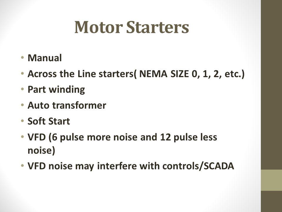 Motor Starters Manual Across the Line starters( NEMA SIZE 0, 1, 2, etc.) Part winding Auto transformer Soft Start VFD (6 pulse more noise and 12 pulse