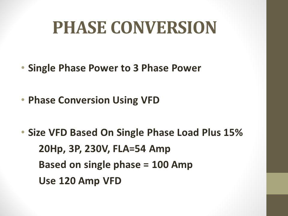 PHASE CONVERSION Single Phase Power to 3 Phase Power Phase Conversion Using VFD Size VFD Based On Single Phase Load Plus 15% 20Hp, 3P, 230V, FLA=54 Am