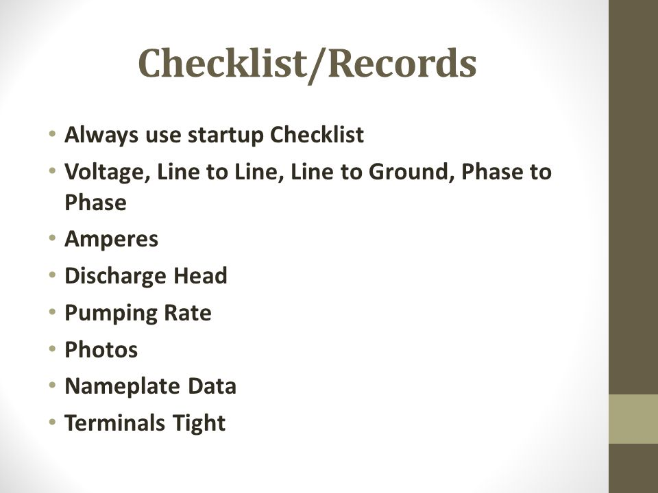 Checklist/Records Always use startup Checklist Voltage, Line to Line, Line to Ground, Phase to Phase Amperes Discharge Head Pumping Rate Photos Namepl