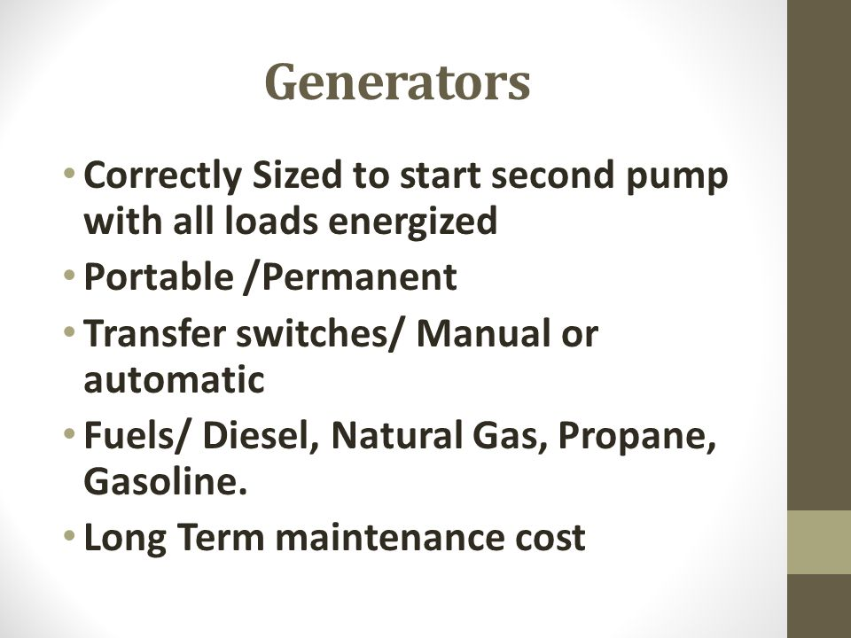 Generators Correctly Sized to start second pump with all loads energized Portable /Permanent Transfer switches/ Manual or automatic Fuels/ Diesel, Nat